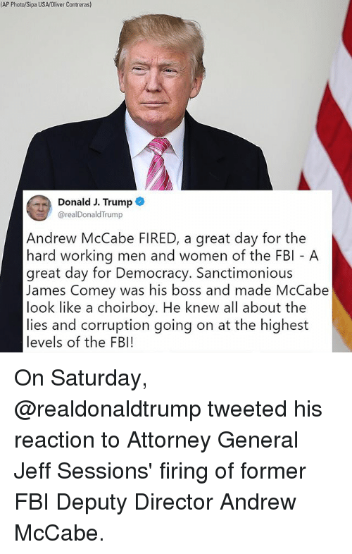 Fbi, Memes, and Trump: (AP Photo/Sipa USA/Oliver Contreras)  Donald J. Trump  @realDonaldTrump  Andrew McCabe FIRED, a great day for the  hard working men and women of the FBI A  great day for Democracy. Sanctimonious  James Comey was his boss and made McCabe  look like a choirboy. He knew all about the  lies and corruption going on at the highest  levels of the FBI! On Saturday, @realdonaldtrump tweeted his reaction to Attorney General Jeff Sessions' firing of former FBI Deputy Director Andrew McCabe.