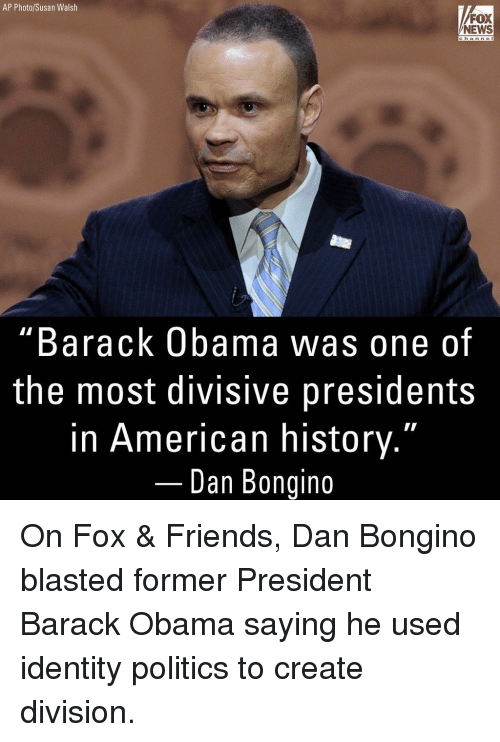 """fox & friends: AP Photo/Susan Walsh  FOX  NEWS  channe  """"Barack Obama was one of  the most divisive presidents  in American history.""""  Dan Bongino On Fox & Friends, Dan Bongino blasted former President Barack Obama saying he used identity politics to create division."""