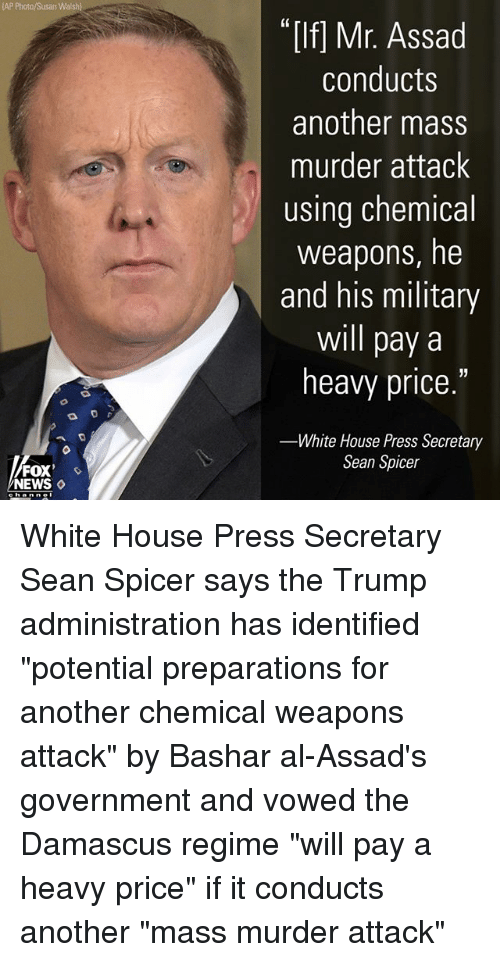 """assad: AP Photo/Susan Walsh)  """"If] Mr. Assad  conducts  another mass  murder attack  using chemical  weapons, he  and his military  will pay a  heavy price.""""  White House Press Secretary  Sean Spicer  FOX  NEWS ◇ White House Press Secretary Sean Spicer says the Trump administration has identified """"potential preparations for another chemical weapons attack"""" by Bashar al-Assad's government and vowed the Damascus regime """"will pay a heavy price"""" if it conducts another """"mass murder attack"""""""