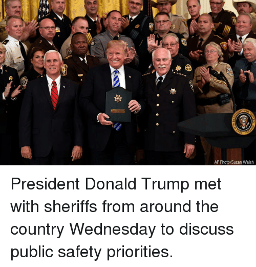 Donald Trump, Memes, and Trump: AP Photo/Susan Walsh President Donald Trump met with sheriffs from around the country Wednesday to discuss public safety priorities.