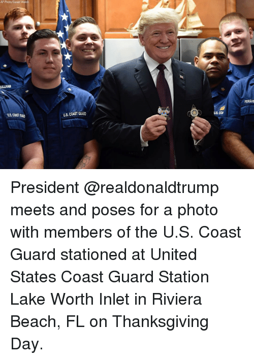 Thanksgiving Day: AP Photo/Susan Walsh  ULLIVAN  FERGUS  US, COAST GUAD  U.S. COAST GUARD  US COA President @realdonaldtrump meets and poses for a photo with members of the U.S. Coast Guard stationed at United States Coast Guard Station Lake Worth Inlet in Riviera Beach, FL on Thanksgiving Day.