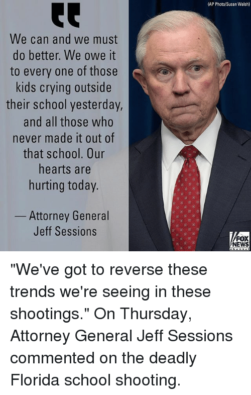 """Crying, Memes, and News: (AP Photo/Susan Walsh)  We can and we must  do better. We owe it  to every one of those  kids crying outside  their school yesterday,  and all those who  never made it out of  that school. Our  hearts are  hurting today.  Attorney General  Jeff Sessions  FOX  NEWS """"We've got to reverse these trends we're seeing in these shootings."""" On Thursday, Attorney General Jeff Sessions commented on the deadly Florida school shooting."""