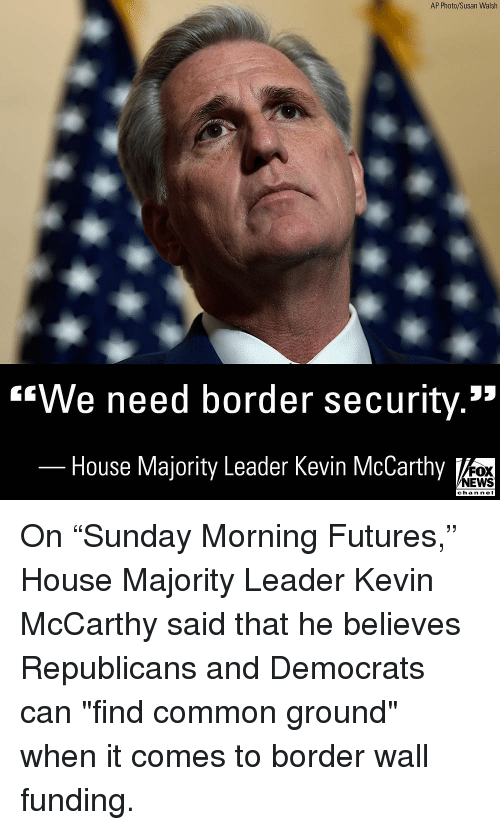 "Nei: AP Photo/Susan Walsh  ""We need border security.""  House Majority Leader Kevin McCarthy  FOX  NEWS  chan neI On ""Sunday Morning Futures,"" House Majority Leader Kevin McCarthy said that he believes Republicans and Democrats can ""find common ground"" when it comes to border wall funding."