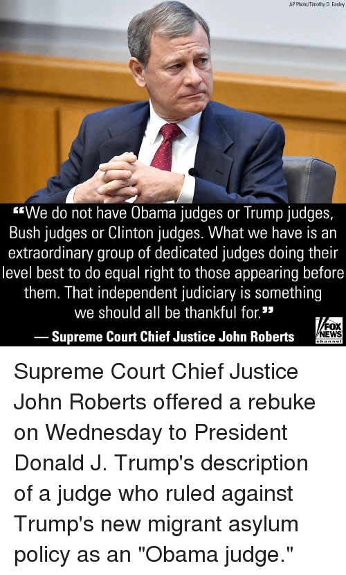"""Supreme Court: AP Photo/Timothy D. Easley  """"We do not have Obama judges or Trump judges,  Bush judges or Clinton judges. What we have is an  extraordinary group of dedicated judges doing their  level best to do equal right to those appearing before  them. That independent judiciary is something  we should all be thankful for.*  FOX  Supreme Court Chief Justice John Roberts NEWS  chan neI Supreme Court Chief Justice John Roberts offered a rebuke on Wednesday to President Donald J. Trump's description of a judge who ruled against Trump's new migrant asylum policy as an """"Obama judge."""""""