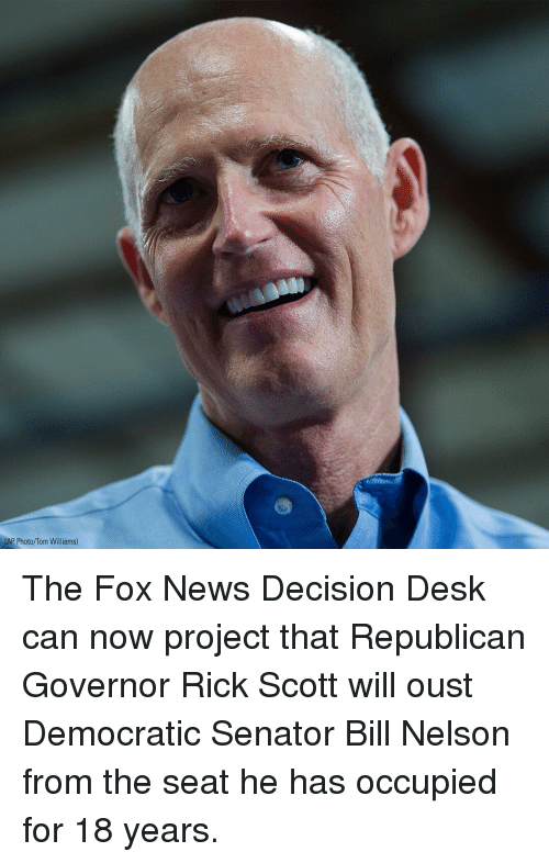 The Fox: AP Photo/Tom  lAp Photo/Tom Wiliams) The Fox News Decision Desk can now project that Republican Governor Rick Scott will oust Democratic Senator Bill Nelson from the seat he has occupied for 18 years.