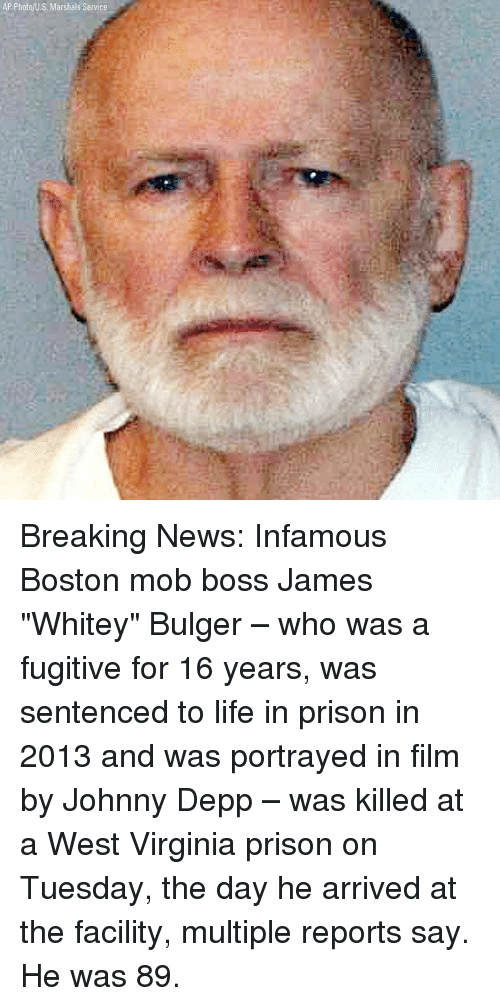 """Infamous: AP Photo/U.S. Marshals Service Breaking News: Infamous Boston mob boss James """"Whitey"""" Bulger – who was a fugitive for 16 years, was sentenced to life in prison in 2013 and was portrayed in film by Johnny Depp – was killed at a West Virginia prison on Tuesday, the day he arrived at the facility, multiple reports say. He was 89."""