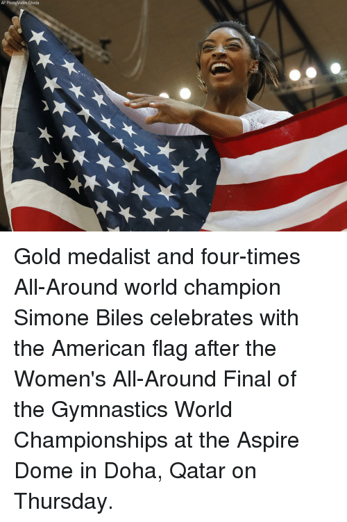simone biles: AP Photo/Vadim Ghirda Gold medalist and four-times All-Around world champion Simone Biles celebrates with the American flag after the Women's All-Around Final of the Gymnastics World Championships at the Aspire Dome in Doha, Qatar on Thursday.