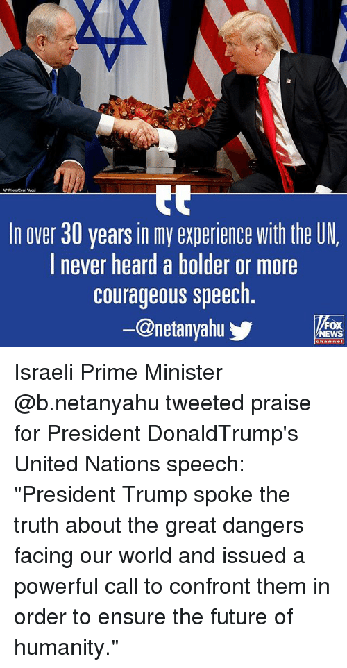 """Future, Memes, and Ensure: AP PhotoEvan Wedi  In over 30 years in my experience with the UN  l never heard a bolder or more  courageous speech  @netanyahu  FOX  EWS Israeli Prime Minister @b.netanyahu tweeted praise for President DonaldTrump's United Nations speech: """"President Trump spoke the truth about the great dangers facing our world and issued a powerful call to confront them in order to ensure the future of humanity."""""""