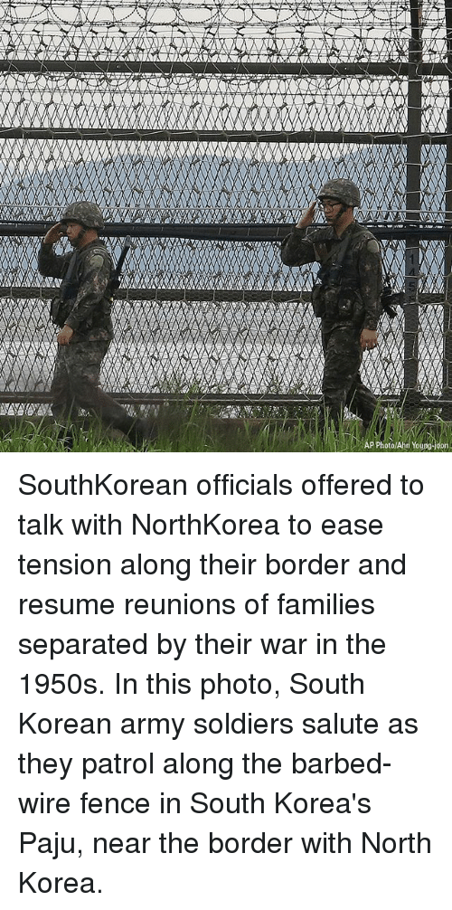 Memes, North Korea, and Soldiers: AP PhotolAhn Young SouthKorean officials offered to talk with NorthKorea to ease tension along their border and resume reunions of families separated by their war in the 1950s. In this photo, South Korean army soldiers salute as they patrol along the barbed-wire fence in South Korea's Paju, near the border with North Korea.