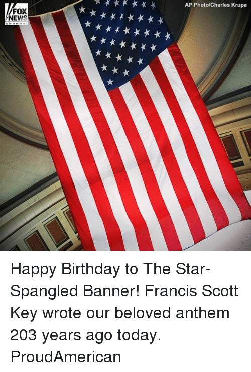 Birthday, Memes, and News: AP PhotolCharles Krupa  FOX  NEWS Happy Birthday to The Star-Spangled Banner! Francis Scott Key wrote our beloved anthem 203 years ago today. ProudAmerican