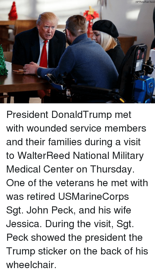 Memes, Trump, and Military: AP PhotovEvan Vucci) President DonaldTrump met with wounded service members and their families during a visit to WalterReed National Military Medical Center on Thursday. One of the veterans he met with was retired USMarineCorps Sgt. John Peck, and his wife Jessica. During the visit, Sgt. Peck showed the president the Trump sticker on the back of his wheelchair.