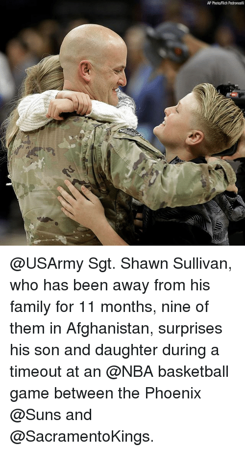 Phoenix Suns: AP PhotoyRich Pedroncelli @USArmy Sgt. Shawn Sullivan, who has been away from his family for 11 months, nine of them in Afghanistan, surprises his son and daughter during a timeout at an @NBA basketball game between the Phoenix @Suns and @SacramentoKings.