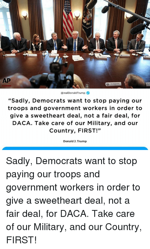 """Trump, Military, and Government: AP  @realDonaldTrump  """"Sadly, Democrats want to stop paying our  troops and government workers in order to  give a sweetheart deal, not a fair deal, for  DACA. Take care of our Military, and our  Country, FIRST!""""  39  Donald 3. Trump Sadly, Democrats want to stop paying our troops and government workers in order to give a sweetheart deal, not a fair deal, for DACA. Take care of our Military, and our Country, FIRST!"""