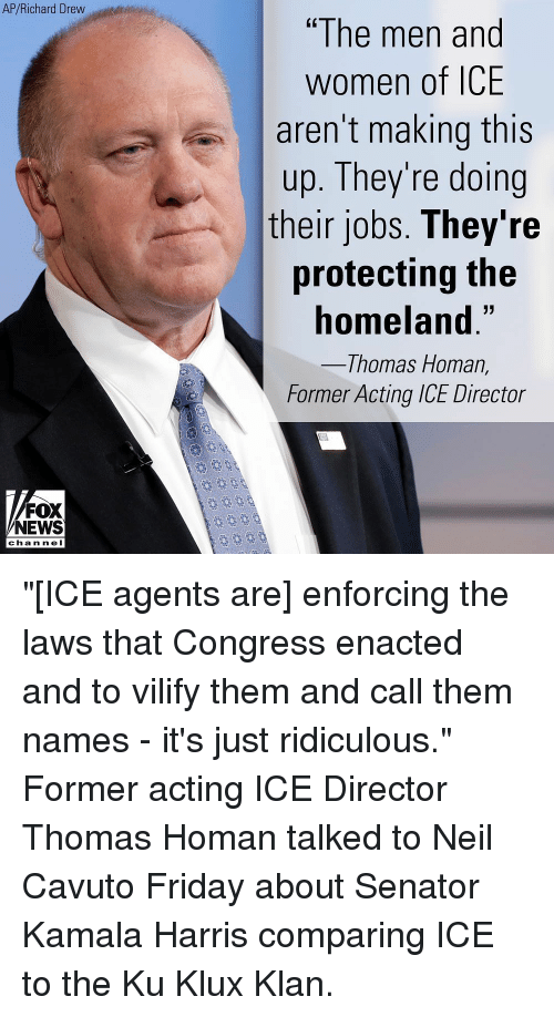 "Nei: AP/Richard Drew  ""The men and  women of ICE  aren't making this  up. They're doing  their jobs. They're  protecting the  homeland.""  Thomas Homan,  Former Acting ICE Director  FOX  NEWS  chan neI ""[ICE agents are] enforcing the laws that Congress enacted and to vilify them and call them names - it's just ridiculous."" Former acting ICE Director Thomas Homan talked to Neil Cavuto Friday about Senator Kamala Harris comparing ICE to the Ku Klux Klan."