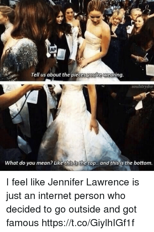 Internet, Jennifer Lawrence, and Mean: AP  Tell us about the piecesyoure wearing.  soul stryder  what do you mean? Like thisis the top.. and this is the bottom. I feel like Jennifer Lawrence is just an internet person who decided to go outside and got famous https://t.co/GiylhIGf1f