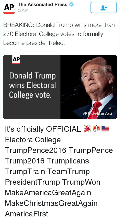 Trump Winning: AP The Associated Press  @AP  BREAKING: Donald Trump wins more than  270 Electoral College votes to formally  become president-elect  AP  Donald Trump  wins Electoral  College vote.  AP Photo  an Vucci It's officially OFFICIAL 🎉🎊🇺🇸 ElectoralCollege TrumpPence2016 TrumpPence Trump2016 Trumplicans TrumpTrain TeamTrump PresidentTrump TrumpWon MakeAmericaGreatAgain MakeChristmasGreatAgain AmericaFirst