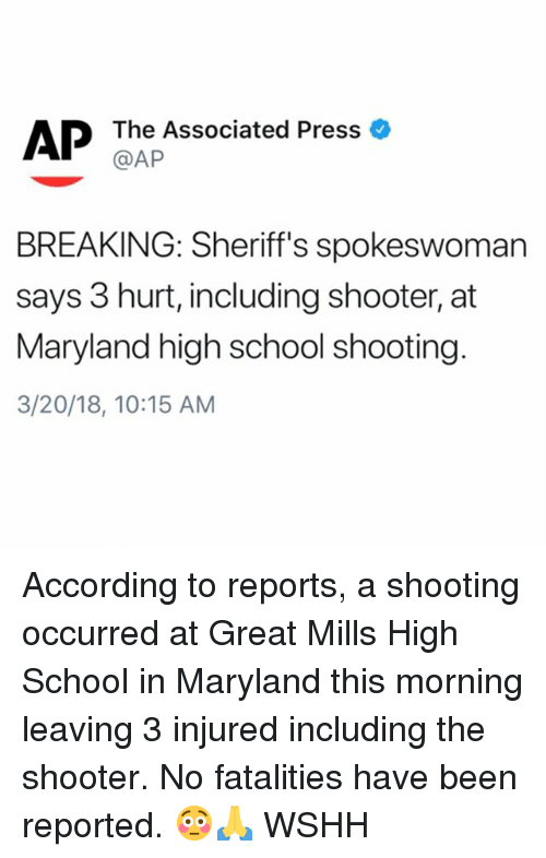 Memes, School, and Wshh: AP  The Associated Press  @AP  BREAKING: Sheriff's spokeswoman  says 3 hurt, including shooter, at  Maryland high school shooting  3/20/18, 10:15 AM According to reports, a shooting occurred at Great Mills High School in Maryland this morning leaving 3 injured including the shooter. No fatalities have been reported. 😳🙏 WSHH