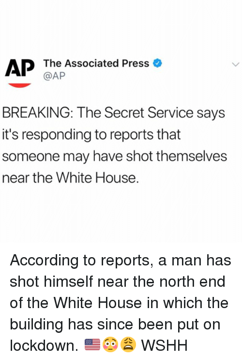 Memes, White House, and Wshh: AP  The Associated Press  @AP  BREAKING: The Secret Service says  it's responding to reports that  someone may have shot themselves  near the White House. According to reports, a man has shot himself near the north end of the White House in which the building has since been put on lockdown. 🇺🇸😳😩 WSHH
