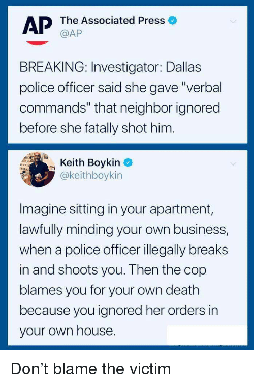 """boykin: AP The Associated Press  BREAKING: Investigator: Dallas  police officer said she gave""""verbal  commands"""" that neighbor ignored  before she fatally shot him.  Boykin  @keithboykin  Imagine sitting in your apartment,  lawfully minding your own business,  when a police officer illegally breaks  in and shoots you. Then the cop  blames you for your own death  because you ignored her orders in  your own house Don't blame the victim"""