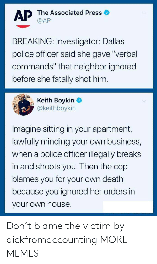 """boykin: AP The Associated Press  BREAKING: Investigator: Dallas  police officer said she gave""""verbal  commands"""" that neighbor ignored  before she fatally shot him.  Boykin  @keithboykin  Imagine sitting in your apartment,  lawfully minding your own business,  when a police officer illegally breaks  in and shoots you. Then the cop  blames you for your own death  because you ignored her orders in  your own house Don't blame the victim by dickfromaccounting MORE MEMES"""