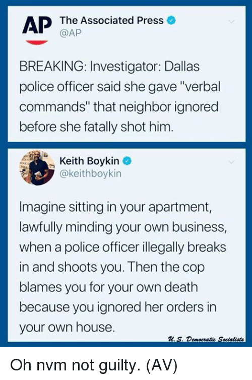 "Memes, Police, and Business: AP The Associated Press o  @AP  BREAKING: Investigator: Dallas  police officer said she gave ""verbal  commands"" that neighbor ignored  before she fatally shot him.  Keith Boykin  @keithboykin  -  Imagine sitting in your apartment,  lawfully minding your own business,  when a police officer illegally breaks  in and shoots you. Then the cop  blames you for your own death  because you ignored her orders in  your own house. Oh nvm not guilty. (AV)"