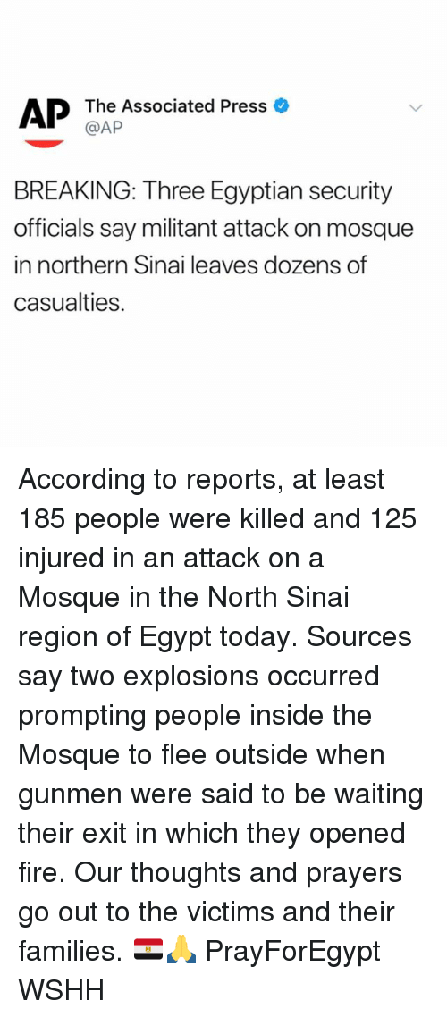 Fire, Memes, and Wshh: AP The Associated Press o  @AP  BREAKING: Three Egyptian security  officials say militant attack on mosque  in northern Sinai leaves dozens of  casualties. According to reports, at least 185 people were killed and 125 injured in an attack on a Mosque in the North Sinai region of Egypt today. Sources say two explosions occurred prompting people inside the Mosque to flee outside when gunmen were said to be waiting their exit in which they opened fire. Our thoughts and prayers go out to the victims and their families. 🇪🇬🙏 PrayForEgypt WSHH