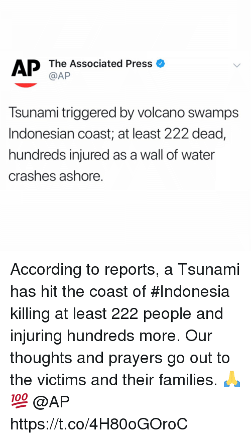 Indonesia: AP The Associated Press o  @AP  Tsunami triggered by volcano swamps  Indonesian coast; at least 222 dead,  hundreds injured as a wall of water  crashes ashore. According to reports, a Tsunami has hit the coast of #Indonesia killing at least 222 people and injuring hundreds more. Our thoughts and prayers go out to the victims and their families. 🙏💯 @AP https://t.co/4H80oGOroC