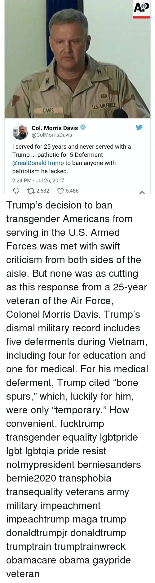 "Lgbt, Memes, and Obama: Ap  U.S.AIR FORCE  DAVIS  Col. Morris Davis  @ColMorrisDavis  I served for 25 years and never served with a  Trump pathetic for 5-Deferment  @realDonaldTrump to ban anyone with  patriotism he lacked.  2:24 PM - Jul 26, 2017  2,632 CO 5,486 Trump's decision to ban transgender Americans from serving in the U.S. Armed Forces was met with swift criticism from both sides of the aisle. But none was as cutting as this response from a 25-year veteran of the Air Force, Colonel Morris Davis. Trump's dismal military record includes five deferments during Vietnam, including four for education and one for medical. For his medical deferment, Trump cited ""bone spurs,"" which, luckily for him, were only ""temporary."" How convenient. fucktrump transgender equality lgbtpride lgbt lgbtqia pride resist notmypresident berniesanders bernie2020 transphobia transequality veterans army military impeachment impeachtrump maga trump donaldtrumpjr donaldtrump trumptrain trumptrainwreck obamacare obama gaypride veteran"