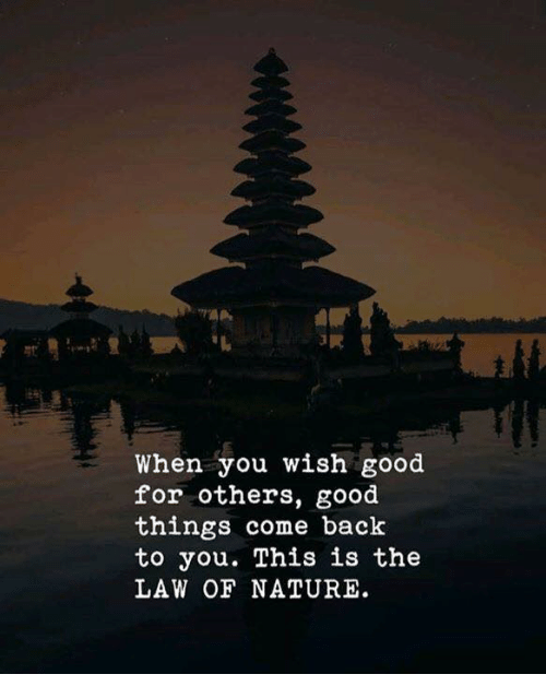 Good, Nature, and Back: AP  When you wish good  for others, good  things come back  to you. This is the  LAW OF NATURE