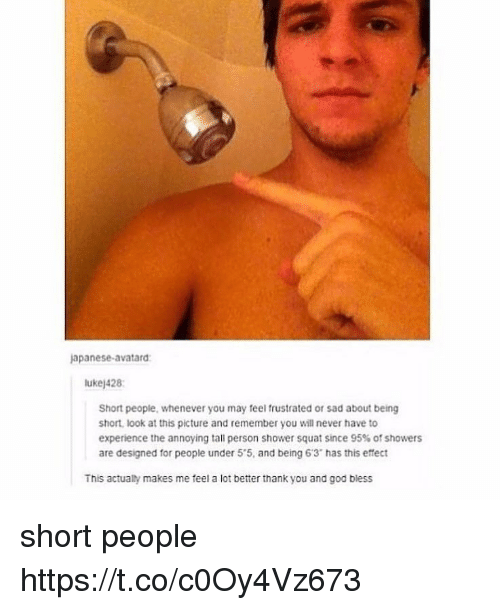 "God, Memes, and Shower: apanese-avatard  ukej428  Short people, whenever you may feel frustrated or sad about being  short, look at this picture and remember you will never have to  experience the annoying tall person shower squat since 95% of showers  are designed for people under 5'5, and being 6'3"" has this effect  This actualty makes me feel a lot better thank you and god biess short people https://t.co/c0Oy4Vz673"