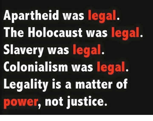 Apartheid: Apartheid was legal.  The Holocaust was legal  Slavery was legal  Colonialism was legal  Legality is a matter of  power, not justice.