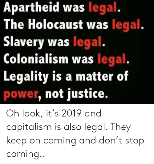 Apartheid: Apartheid was legal.  The Holocaust was legal.  Slavery was legal.  Colonialism was legal.  Legality is a matter of  power, not justice. Oh look, it's 2019 and capitalism is also legal. They keep on coming and don't stop coming..