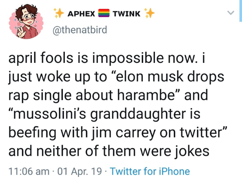 """Harambe: APHEXTWINK  @thenatbird  april fools is impossible now.i  just woke up to """"elon musk drops  rap single about harambe"""" and  """"mussolini's granddaughter is  beefing with jim carrey on twitter""""  and neither of them were jokes  11:06 am 01 Apr. 19 Twitter for iPhone"""