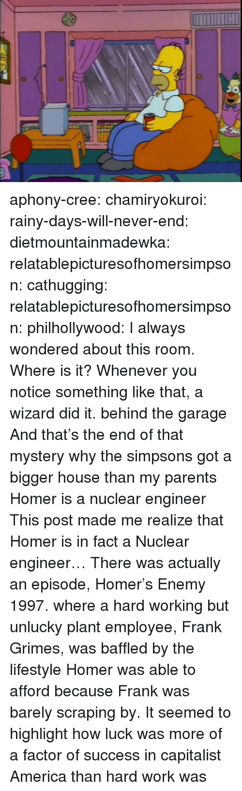 unlucky: aphony-cree:  chamiryokuroi: rainy-days-will-never-end:  dietmountainmadewka:   relatablepicturesofhomersimpson:  cathugging:  relatablepicturesofhomersimpson:   philhollywood:  I always wondered about this room. Where is it?  Whenever you notice something like that, a wizard did it.    behind the garage  And that's the end of that mystery   why the simpsons got a bigger house than my parents   Homer is a nuclear engineer   This post made me realize that Homer is in fact a Nuclear engineer…  There was actually an episode, Homer's Enemy 1997. where a hard working but unlucky plant employee, Frank Grimes, was baffled by the lifestyle Homer was able to afford because Frank was barely scraping by. It seemed to highlight how luck was more of a factor of success in capitalist America than hard work was