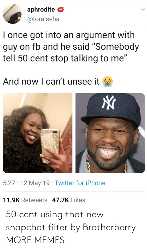 "Snapchat Filter: aphrodite  @toraiseha  I once got into an argument with  guy on fb and he said ""Somebody  tell 50 cent stop talking to me""  And now l can't unsee it fa  5:27 12 May 19 Twitter for iPhone  11.9K Retweets 47.7K Likes 50 cent using that new snapchat filter by Brotherberry MORE MEMES"