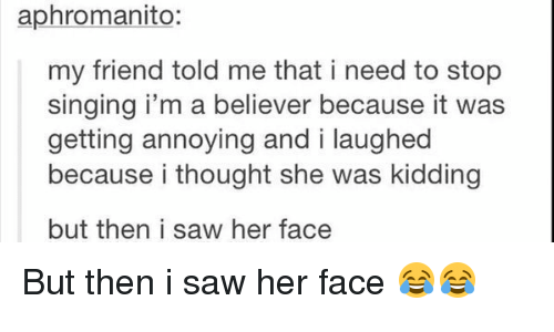 i'm a believer: aphromanito:  my friend told me that i need to stop  singing i'm a believer because it was  getting annoying and i laughed  because i thought she was kidding  but then i saw her face But then i saw her face 😂😂