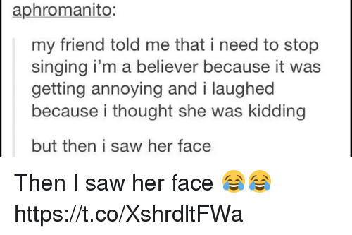 i'm a believer: aphromanito:  my friend told me that i need to stop  singing i'm a believer because it was  getting annoying and i laughed  because i thought she was kidding  but then i saw her face Then I saw her face 😂😂 https://t.co/XshrdltFWa