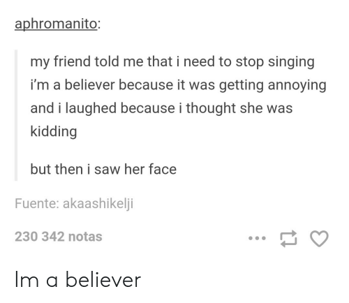 i'm a believer: aphromanito:  my friend told me that i need to stop singing  i'm a believer because it was getting annoying  and i laughed because i thought she was  kidding  but then i saw her face  Fuente: akaashikeli  230 342 notas Im a believer