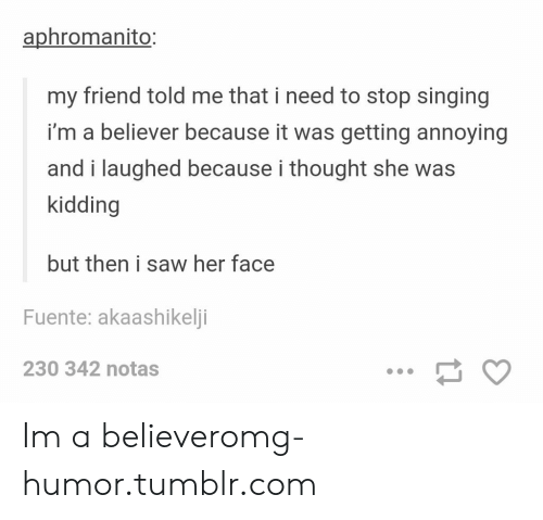 Believer: aphromanito:  my friend told me that i need to stop singing  i'm a believer because it was getting annoying  and i laughed because i thought she was  kidding  but then i saw her face  Fuente: akaashikelji  230 342 notas Im a believeromg-humor.tumblr.com