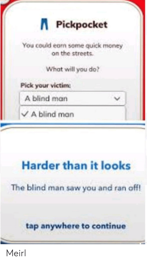 blind man: APickpocket  You could earn some quick money  on the streets  What will you do?  Pick your victim  A blind man  VA blind man  Harder than it looks  The blind man saw you and ran off!  tap anywhere to continue  > Meirl