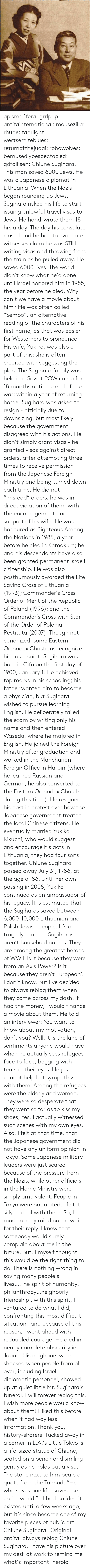 """diplomat: apismel1fera: grrlpup:  antifainternational:  mousezilla:  rhube:  fahrlight:  westsemiteblues:  returnofthejudai:  robowolves:  bemusedlybespectacled:  gdfalksen:  Chiune Sugihara. This man saved 6000 Jews. He was a Japanese diplomat in Lithuania. When the Nazis began rounding up Jews, Sugihara risked his life to start issuing unlawful travel visas to Jews. He hand-wrote them 18 hrs a day. The day his consulate closed and he had to evacuate, witnesses claim he was STILL writing visas and throwing from the train as he pulled away. He saved 6000 lives. The world didn't know what he'd done until Israel honored him in 1985, the year before he died.  Why can't we have a movie about him?  He was often called """"Sempo"""", an alternative reading of the characters of his first name, as that was easier for Westerners to pronounce. His wife, Yukiko, was also a part of this; she is often credited with suggesting the plan. The Sugihara family was held in a Soviet POW camp for 18 months until the end of the war; within a year of returning home, Sugihara was asked to resign - officially due to downsizing, but most likely because the government disagreed with his actions. He didn't simply grant visas - he granted visas against direct orders, after attempting three times to receive permission from the Japanese Foreign Ministry and being turned down each time. He did not """"misread"""" orders; he was in direct violation of them, with the encouragement and support of his wife. He was honoured as Righteous Among the Nations in 1985, a year before he died in Kamakura; he and his descendants have also been granted permanent Israeli citizenship. He was also posthumously awarded the Life Saving Cross of Lithuania (1993); Commander's Cross Order of Merit of the Republic of Poland (1996); and the Commander's Cross with Star of the Order of Polonia Restituta (2007). Though not canonized, some Eastern Orthodox Christians recognize him as a saint. Sugihara was born in Gifu on the first day of"""