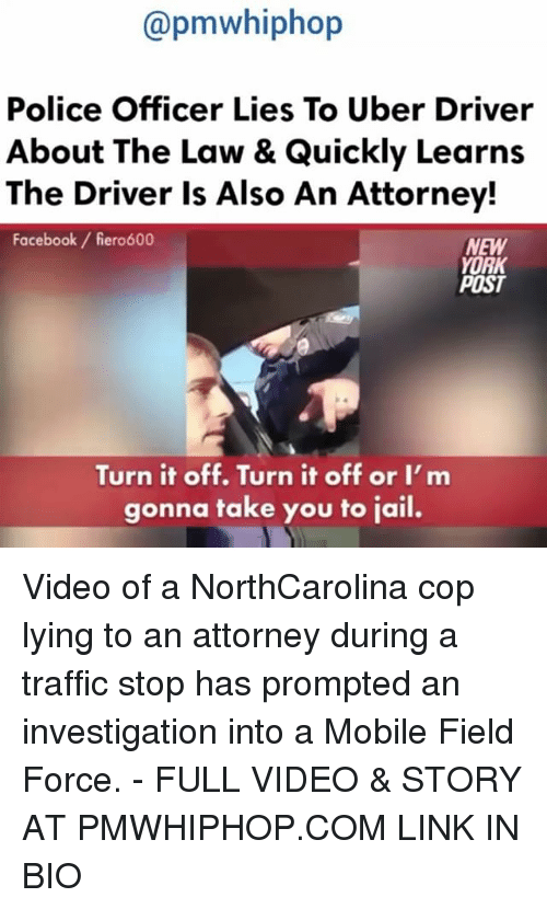 Memes, New York Post, and Traffic: apmwhiphop  Police Officer Lies To Uber Driver  About The Law & Quickly Learns  The Driver is Also An Attorney!  Facebook fiero600  NEW  YORK  POST  Turn it off. Turn it off or I'm  gonna take you to jail. Video of a NorthCarolina cop lying to an attorney during a traffic stop has prompted an investigation into a Mobile Field Force. - FULL VIDEO & STORY AT PMWHIPHOP.COM LINK IN BIO