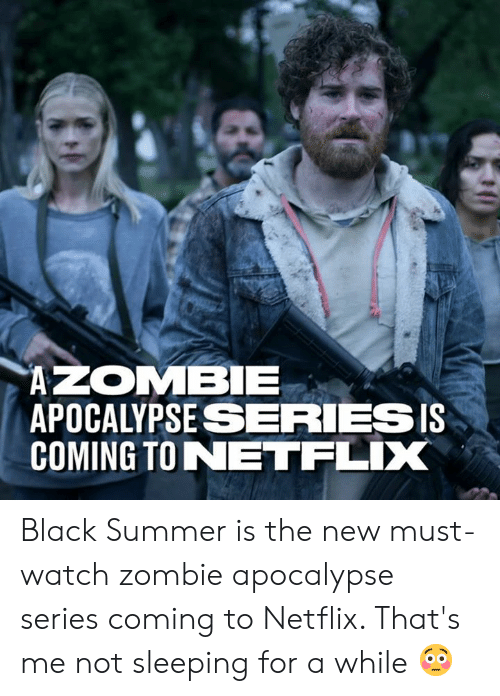 zombie apocalypse: APOCALYPSESERIESIS  COMING TONETFLIX Black Summer is the new must-watch zombie apocalypse series coming to Netflix. That's me not sleeping for a while 😳
