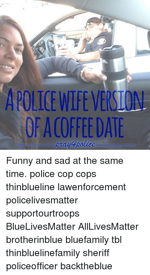 Funny and Sad: APOLICE WIFEVERSION  OF ACOFFEEDATE  rayApolice Funny and sad at the same time. police cop cops thinblueline lawenforcement policelivesmatter supportourtroops BlueLivesMatter AllLivesMatter brotherinblue bluefamily tbl thinbluelinefamily sheriff policeofficer backtheblue