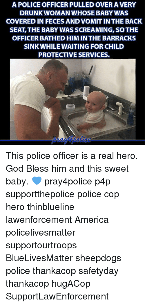 America, Drunk, and God: APOLICEOFFICER PULLED OVERA VERY  DRUNK WOMAN WHOSE BABY WAS  COVERED IN FECESANDVOMITIN THE BACK  SEAT, THE BABY WASSCREAMING, SO THE  OFFICER BATHED HIM IN THE BARRACKS  SINK WHILE WAITING FOR CHILD  PROTECTIVE SERVICES. This police officer is a real hero. God Bless him and this sweet baby. 💙 pray4police p4p supportthepolice police cop hero thinblueline lawenforcement America policelivesmatter supportourtroops BlueLivesMatter sheepdogs police thankacop safetyday thankacop hugACop SupportLawEnforcement