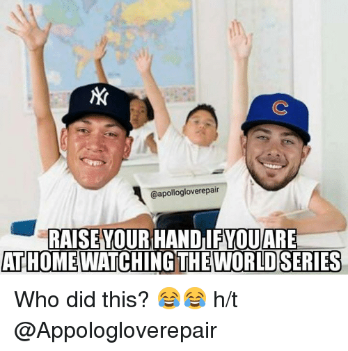 Mlb, World, and World Series: @apollogloverepair  RAISE YOUR HAND IF YOUARE  ATHOME  THE WORLD SERIES  WATCHING Who did this? 😂😂  h/t @Appologloverepair