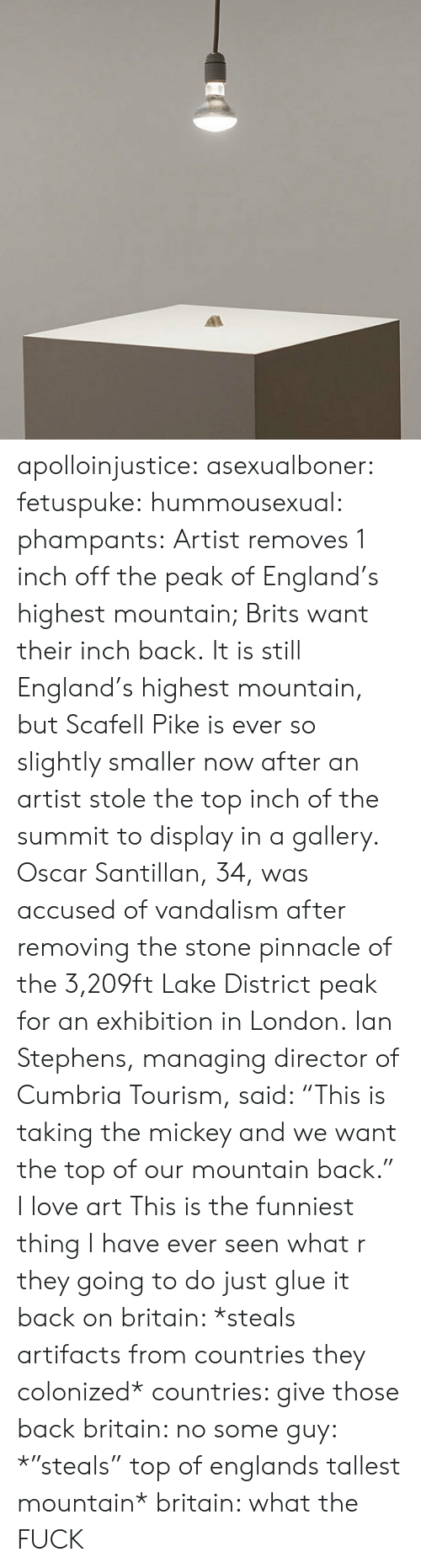 """vandalism: apolloinjustice:  asexualboner:  fetuspuke:   hummousexual:   phampants:   Artist removes 1 inch off the peak of England's highest mountain; Brits want their inch back. It is still England's highest mountain, but Scafell Pike is ever so slightly smaller now after an artist stole the top inch of the summit to display in a gallery. Oscar Santillan, 34, was accused of vandalism after removing the stone pinnacle of the 3,209ft Lake District peak for an exhibition in London. Ian Stephens, managing director of Cumbria Tourism, said: """"This is taking the mickey and we want the top of our mountain back.""""   I love art   This is the funniest thing I have ever seen   what r they going to do just glue it back on   britain: *steals artifacts from countries they colonized* countries: give those back britain: no some guy: *""""steals"""" top of englands tallest mountain* britain: what the FUCK"""