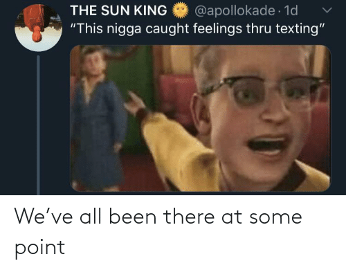 "Texting: @apollokade 1d  ""This nigga caught feelings thru texting""  THE SUN KING We've all been there at some point"