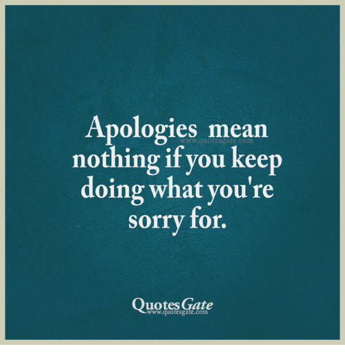 Sorry: Apologies mean  nothing if you keep  doing what you're  sorry for.  www.quotesgate.com  Quotes Gate  www.quotesgate.com