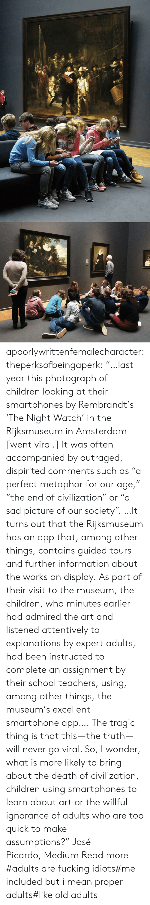 "Outraged: apoorlywrittenfemalecharacter: theperksofbeingaperk:  ""…last year this photograph of children looking at their smartphones by Rembrandt's 'The Night Watch' in the Rijksmuseum in Amsterdam [went viral.] It was often accompanied by outraged, dispirited comments such as ""a perfect metaphor for our age,"" ""the end of civilization"" or ""a sad picture of our society"". …It turns out that the Rijksmuseum has an app that, among other things, contains guided tours and further information about the works on display. As part of their visit to the museum, the children, who minutes earlier had admired the art and listened attentively to explanations by expert adults, had been instructed to complete an assignment by their school teachers, using, among other things, the museum's excellent smartphone app….   The tragic thing is that this — the truth — will never go viral. So, I wonder, what is more likely to bring about the death of civilization, children using smartphones to learn about art or the willful ignorance of adults who are too quick to make assumptions?"" José Picardo, Medium Read more    #adults are fucking idiots#me included but i mean proper adults#like old adults"